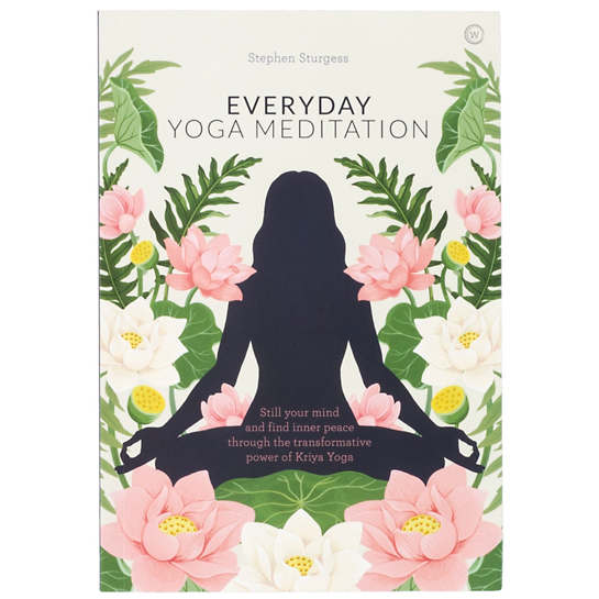 Everyday Yoga Meditation: Still Your Mind And Find Inner Peace Through The Transformative Power Of Kriya Yoga Book